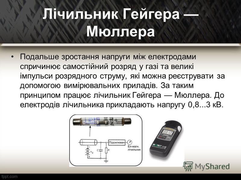 Лічильник Гейгера Мюллера Подальше зростання напруги між електродами спричинює самостійний розряд у газі та великі імпульси розрядного струму, які можна реєструвати за допомогою вимірювальних приладів. За таким принципом працює лічильник Гейгера Мюлл