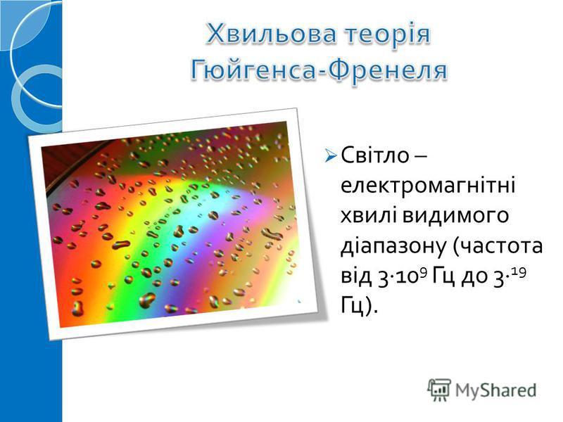 Світло – електромагнітні хвилі видимого діапазону ( частота від 3 10 9 Гц до 3 19 Гц ).