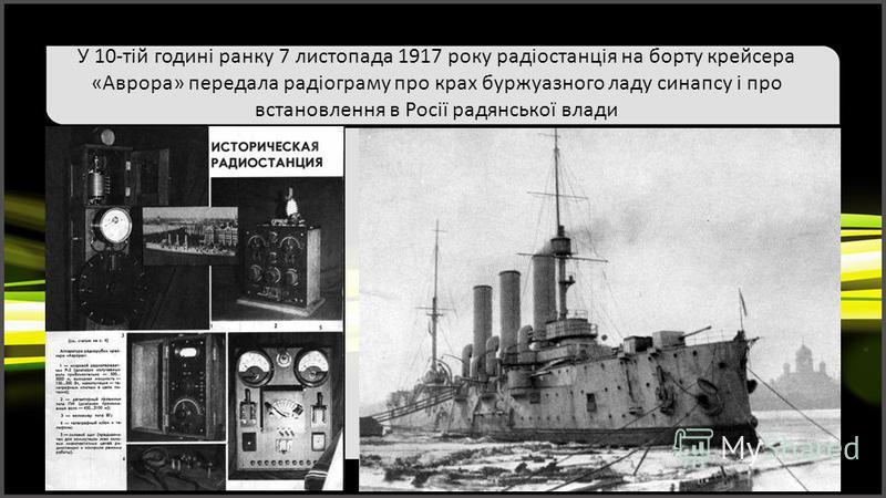 У 10-тій годині ранку 7 листопада 1917 року радіостанція на борту крейсера «Аврора» передала радіограму про крах буржуазного ладу синапсу і про встановлення в Росії радянської влади