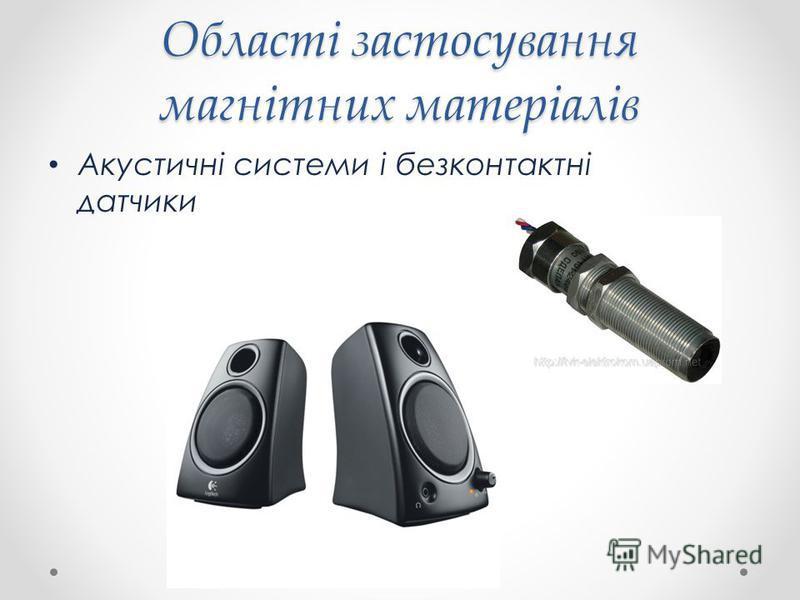 Області застосування магнітних матеріалів Акустичні системи і безконтактні датчики