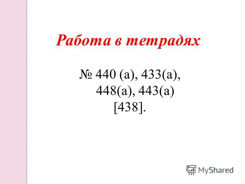 Работа в тетрадях 440 (а), 433(а), 448(а), 443(а) [438].