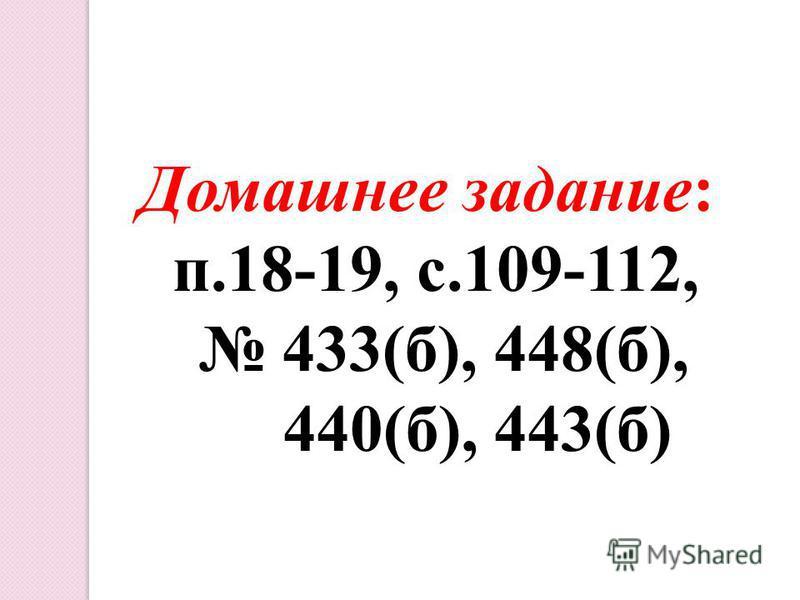 Домашнее задание: п.18-19, с.109-112, 433(б), 448(б), 440(б), 443(б)