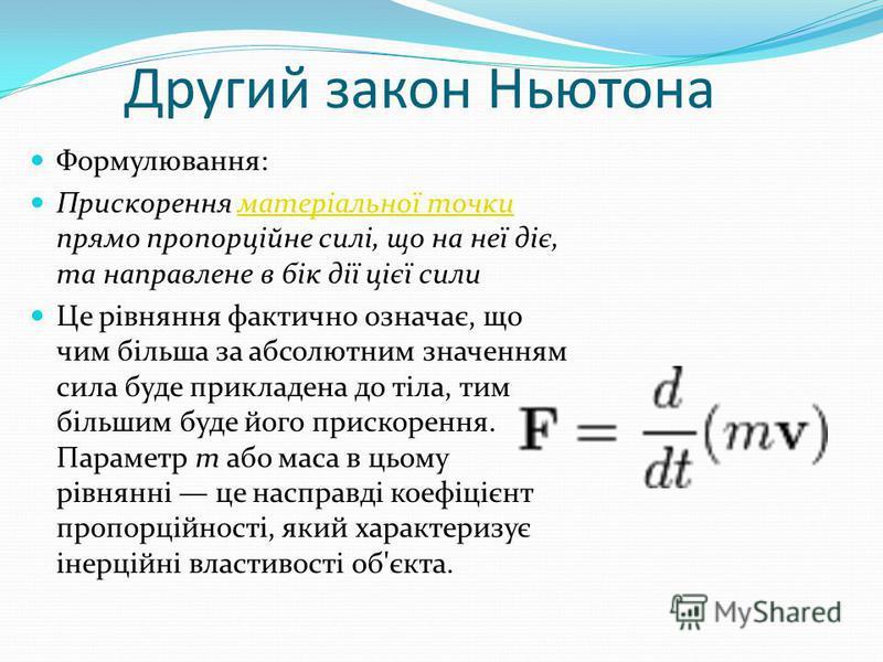 Другий закон Ньютона Формулювання: Прискорення матеріальної точки прямо пропорційне силі, що на неї діє, та направлене в бік дії цієї силиматеріальної точки Це рівняння фактично означає, що чим більша за абсолютним значенням сила буде прикладена до т