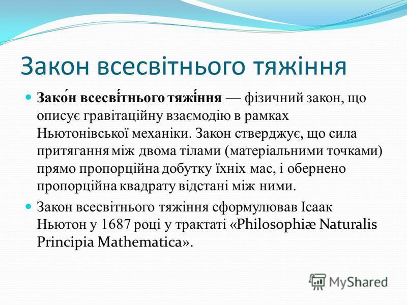 Закон всесвітнього тяжіння Зако́н всесві́тнього тяжі́ння фізичний закон, що описує гравітаційну взаємодію в рамках Ньютонівської механіки. Закон стверджує, що сила притягання між двома тілами (матеріальними точками) прямо пропорційна добутку їхніх ма