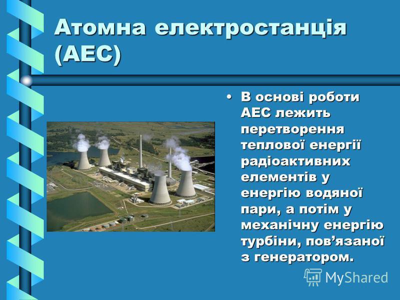 Атомна електростанція (АЕС) В основі роботи АЕС лежить перетворення теплової енергії радіоактивних елементів у енергію водяної пари, а потім у механічну енергію турбіни, повязаної з генератором.