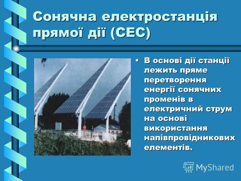Сонячна електростанція прямої дії (СЕС) В основі дії станції лежить пряме перетворення енергії сонячних променів в електричний струм на основі використання напівпровідникових елементів.