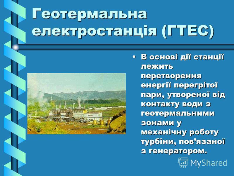 Геотермальна електростанція (ГТЕС) В основі дії станції лежить перетворення енергії перегрітої пари, утвореної від контакту води з геотермальними зонами у механічну роботу турбіни, повязаної з генератором.