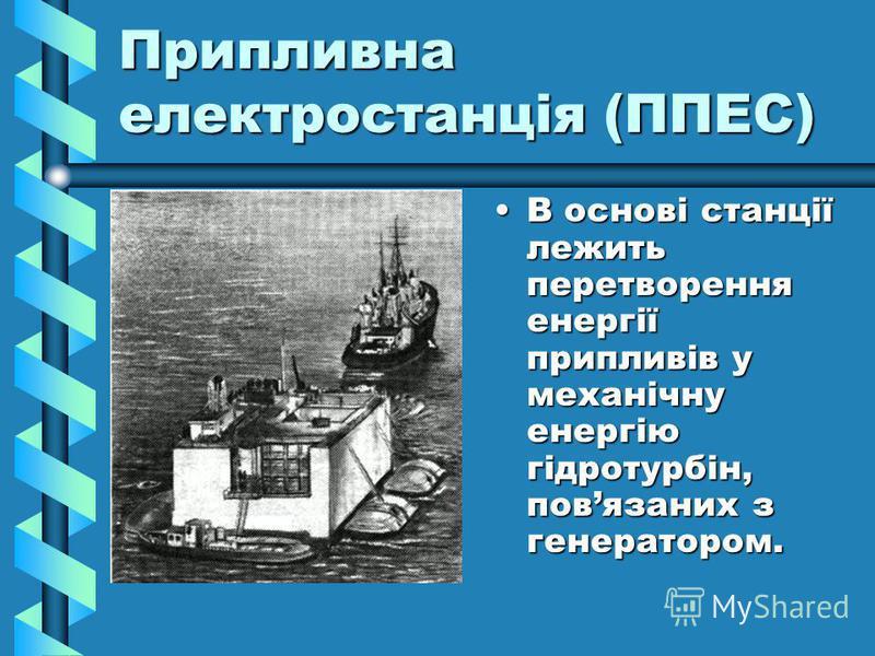 Припливна електростанція (ППЕС) В основі станції лежить перетворення енергії припливів у механічну енергію гідротурбін, повязаних з генератором.