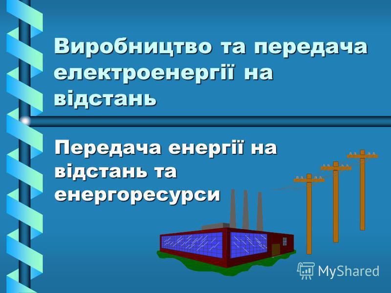 Виробництво та передача електроенергії на відстань Передача енергії на відстань та енергоресурси