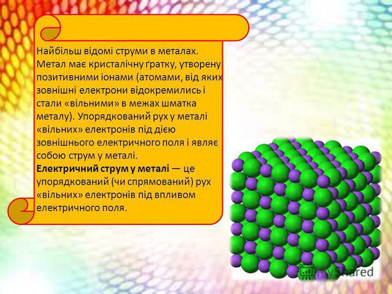 Найбільш відомі струми в металах. Метал має кристалічну ґратку, утворену позитивними іонами (атомами, від яких зовнішні електрони відокремились і стали «вільними» в межах шматка металу). Упорядкований рух у металі «вільних» електронів під дією зовніш