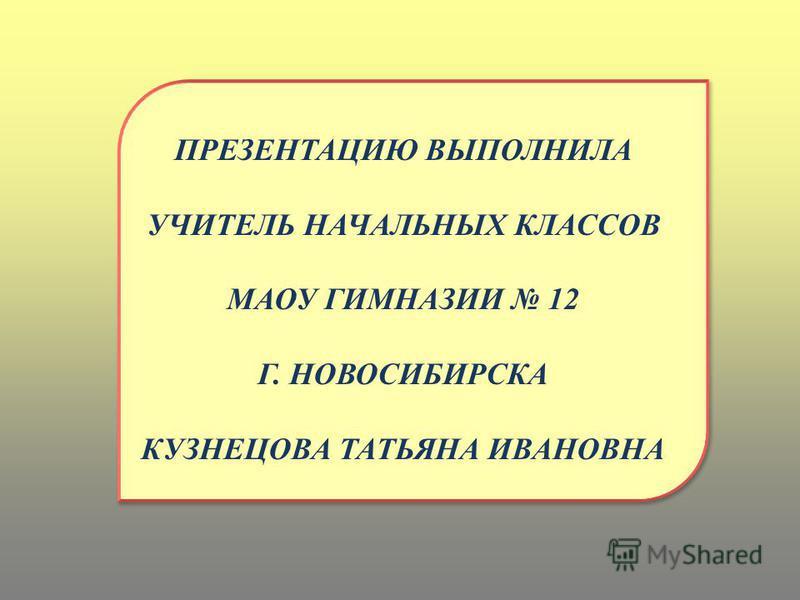 ПРЕЗЕНТАЦИЮ ВЫПОЛНИЛА УЧИТЕЛЬ НАЧАЛЬНЫХ КЛАССОВ МАОУ ГИМНАЗИИ 12 Г. НОВОСИБИРСКА КУЗНЕЦОВА ТАТЬЯНА ИВАНОВНА