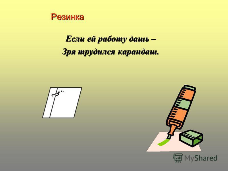 Резинка Если ей работу дашь – Зря трудился карандаш.