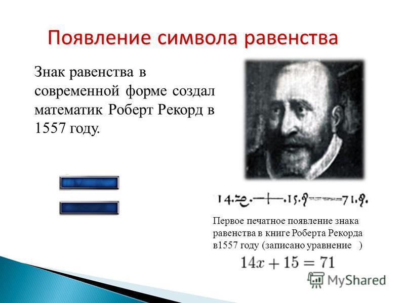 Знак равенства в современной форме создал математик Роберт Рекорд в 1557 году. Появление символа равенства Первое печатное появление знака равенства в книге Роберта Рекорда в 1557 году (записано уравнение )