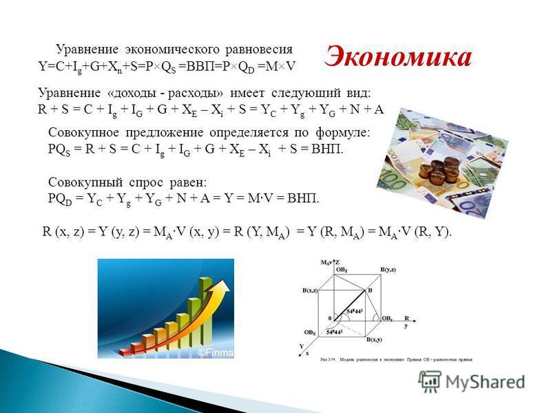 Экономика Уравнение экономического равновесия Y=C+I g +G+X n +S=P×Q S =ВВП=P×Q D =M×V Уравнение «доходы - расходы» имеет следующий вид: R + S = C + I g + I G + G + X E – X i + S = Y C + Y g + Y G + N + A Совокупное предложение определяется по формуле