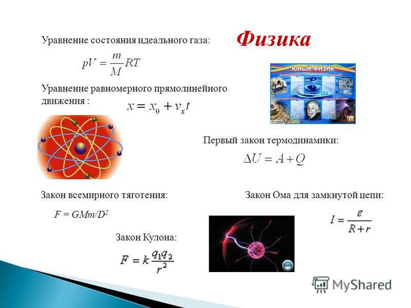 Физика Уравнение состояния идеального газа: Уравнение равномерного прямолинейного движения : Первый закон термодинамики: Закон всемирного тяготения: F = GMm/D 2 Закон Кулона: Закон Ома для замкнутой цепи: