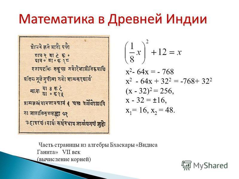 Часть страницы из алгебры Бхаскары «Видиса Ганита» VII век (вычисление корней) Математика в Древней Индии х 2 - 64 х = - 768 х 2 - 64 х + 32 2 = -768+ 32 2 (х - 32) 2 = 256, х - 32 = ±16, х 1 = 16, х 2 = 48.
