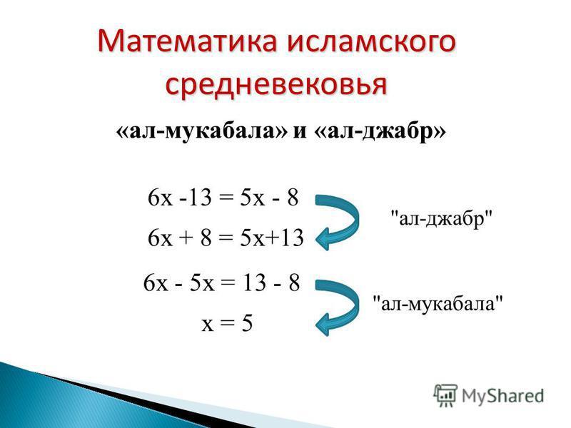 6x -13 = 5x - 8 6x + 8 = 5x+13 х = 5 «ал-мукабала» и «ал-джабр» Математика исламского средневековья ал-джабр ал-мукабала 6x - 5 х = 13 - 8