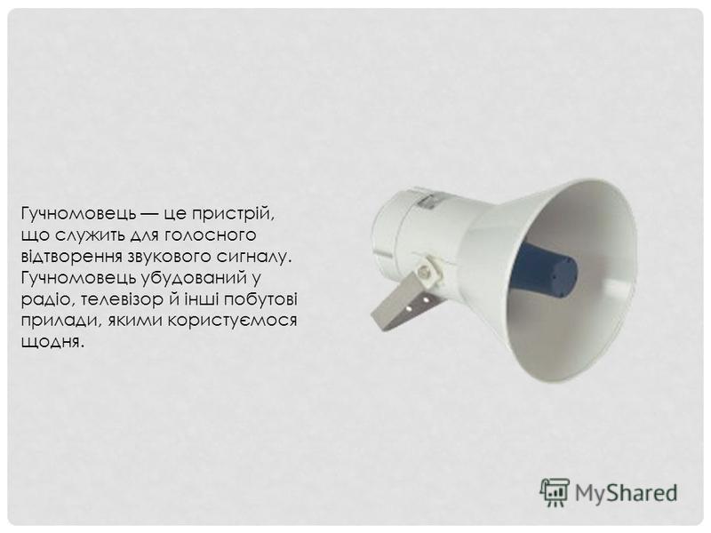 Гучномовець це пристрій, що служить для голосного відтворення звукового сигналу. Гучномовець убудований у радіо, телевізор й інші побутові прилади, якими користуємося щодня.
