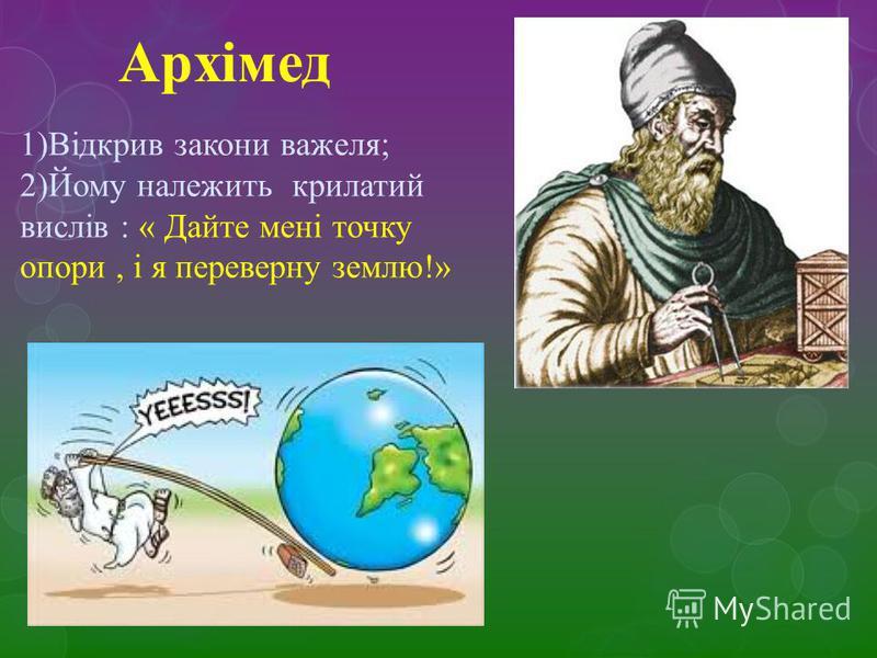 Архімед 1)Відкрив закони важеля; 2)Йому належить крилатий вислів : « Дайте мені точку опори, і я переверну землю!»