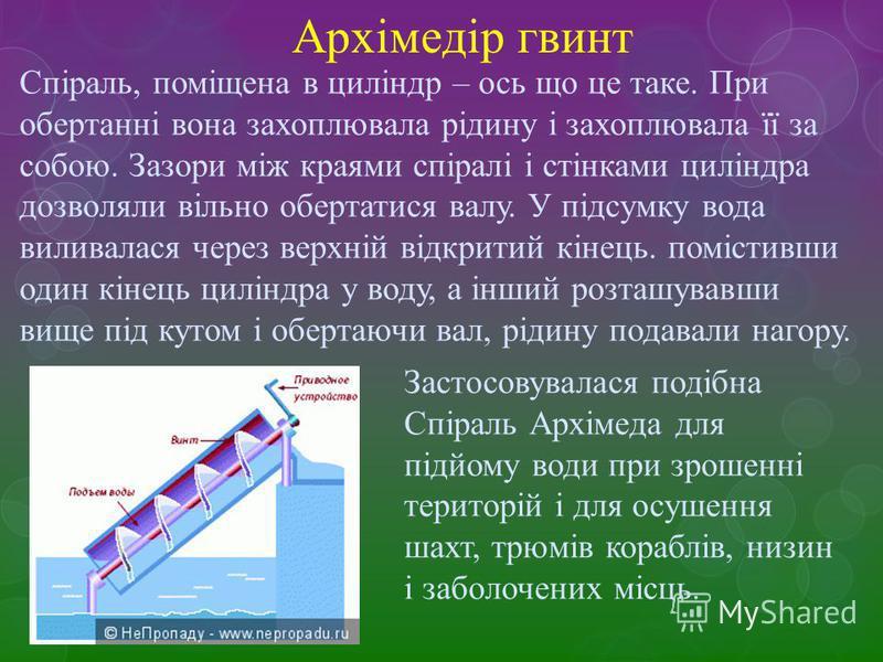 Архімедір гвинт Спіраль, поміщена в циліндр – ось що це таке. При обертанні вона захоплювала рідину і захоплювала її за собою. Зазори між краями спіралі і стінками циліндра дозволяли вільно обертатися валу. У підсумку вода виливалася через верхній ві