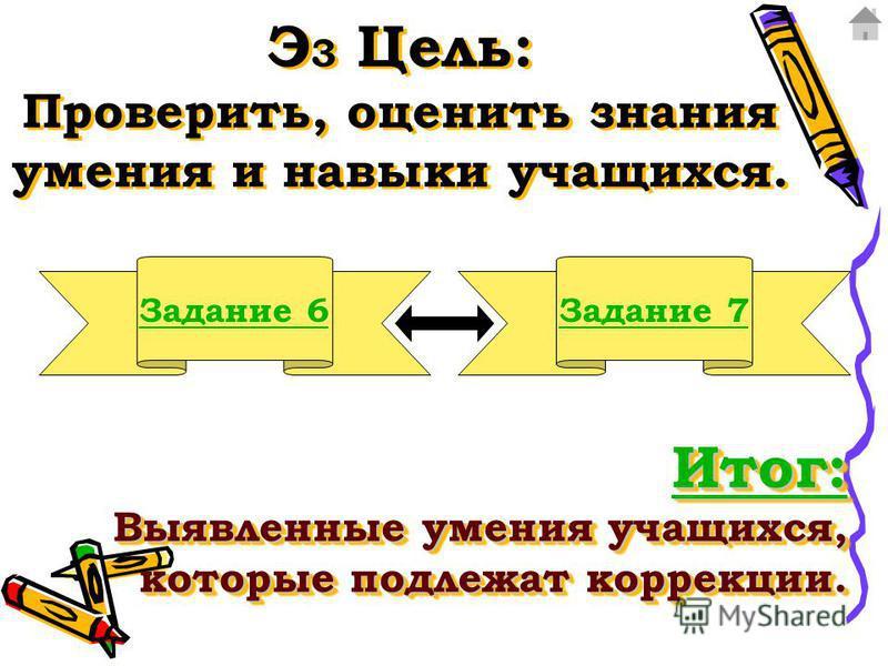 Э 3 Цель: Проверить, оценить знания умения и навыки учащихся. Задание 6Задание 7 Итог: Итог: Выявленные умения учащихся, которые подлежат коррекции. Итог: Итог: Выявленные умения учащихся, которые подлежат коррекции. Итог: