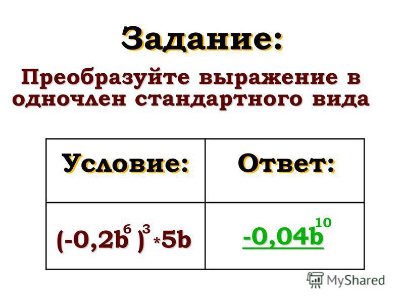 Задание: Преобразуйте выражение в одночлен стандартного вида Условие: Ответ: (-0,2b ) * 5b -0,04b -0,04b 63 1010