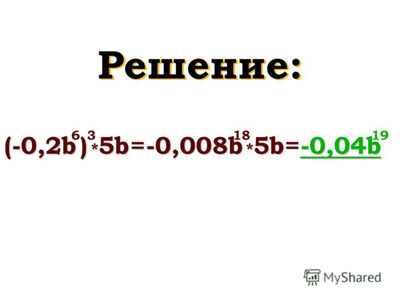 Решение: (-0,2b ) * 5b = -0,008b * 5b = 63 -0,04b -0,04b 191818