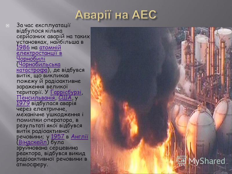 3а час експлуатації відбулося кілька серйозних аварій на таких установках, найбільша в 1986 на атомній електростанції в Чорнобилі (Чорнобильська катастрофа), де відбувся витік, що викликав пожежу й радіоактивне зараження великої території. У Гаррісбу