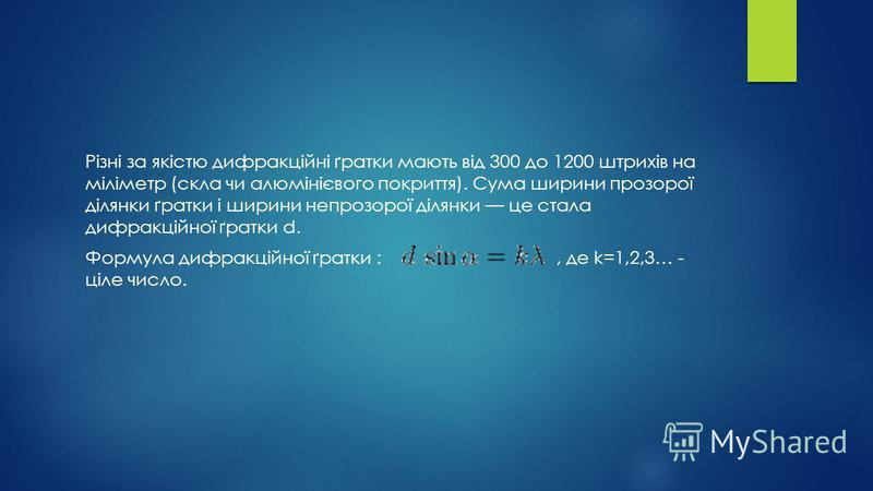 Різні за якістю дифракційні ґратки мають від 300 до 1200 штрихів на міліметр (скла чи алюмінієвого покриття). Сума ширини прозорої ділянки ґратки і ширини непрозорої ділянки це стала дифракційної ґратки d. Формула дифракційної ґратки :, де k=1,2,3… -