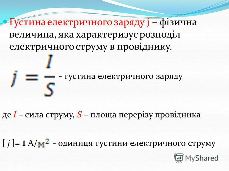 Густина електричного заряду j – фізична величина, яка характеризує розподіл електричного струму в провіднику. - густина електричного заряду де І – сила струму, S – площа перерізу провідника [ j ]= 1 А/ - одиниця густини електричного струму