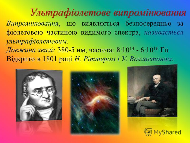 Випромінювання, що виявляється безпосередньо за фіолетовою частиною видимого спектра, називається ультрафіолетовим. Довжина хвилі: 380-5 нм, частота: 810 14 - 610 16 Гц Відкрито в 1801 році Н. Ріттером і У. Волластоном. Ультрафіолетове випромінюванн