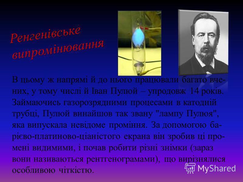 Ренгенівськевипромінювання В цьому ж напрямі й до нього працювали багато вче- них, у тому числі й Іван Пулюй – упродовж 14 років. Займаючись газорозрядними процесами в катодній трубці, Пулюй винайшов так звану