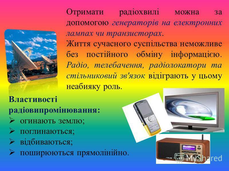 Отримати радіохвилі можна за допомогою генераторів на електронних лампах чи транзисторах. Життя сучасного суспільства неможливе без постійного обміну інформацією. Радіо, телебачення, радіолокатори та стільниковий зв'язок відіграють у цьому неабияку р