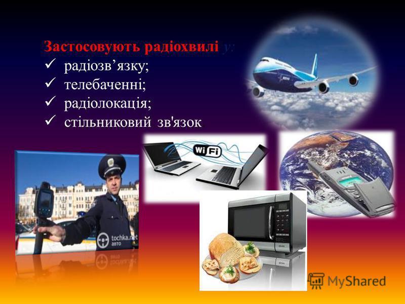 Застосовують радіохвилі у: радіозвязку; телебаченні; радіолокація; стільниковий зв'язок.