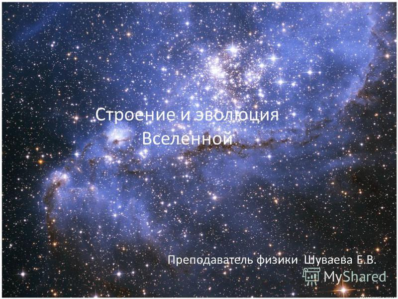 1 Строение и эволюция Вселенной Преподаватель физики Шуваева Е.В.