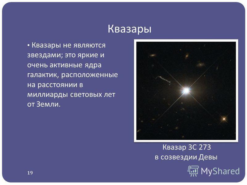 Квазары Квазары не являются звездами ; это яркие и очень активные ядра галактик, расположенные на расстоянии в миллиарды световых лет от Земли. Квазар 3C 273 в созвездии Девы 19