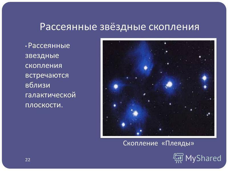 Рассеянные звёздные скопления Рассеянные звездные скопления встречаются вблизи галактической плоскости. Скопление « Плеяды » 22