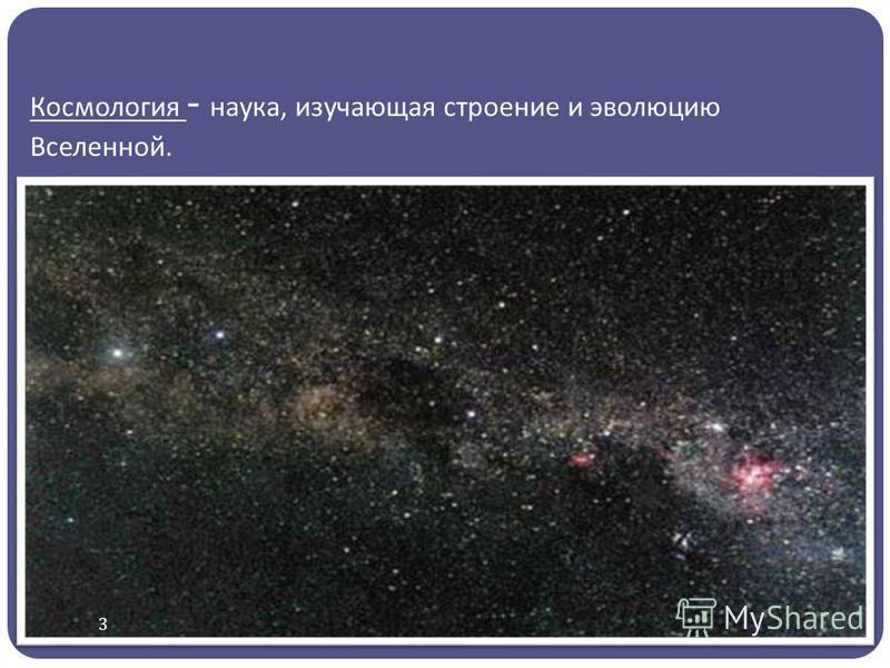 Космология - наука, изучающая строение и эволюцию Вселенной. 3