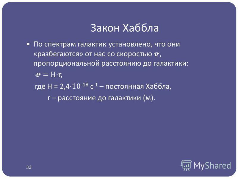 Закон Хаббла По спектрам галактик установлено, что они «разбегаются» от нас со скоростью, пропорциональной расстоянию до галактики: = H·r, где H = 2,4 ·10 -18 с -1 – постоянная Хаббла, r – расстояние до галактики (м). 33