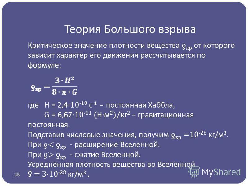 Теория Большого взрыва Критическое значение плотности вещества ƍ крот которого зависит характер его движения рассчитывается по формуле: где H = 2,4 ·10 -18 с -1 – постоянная Хаббла, G = 6,67 ·10 -11 ( Н·м 2 )/ кг 2 – гравитационная постоянная. Подста