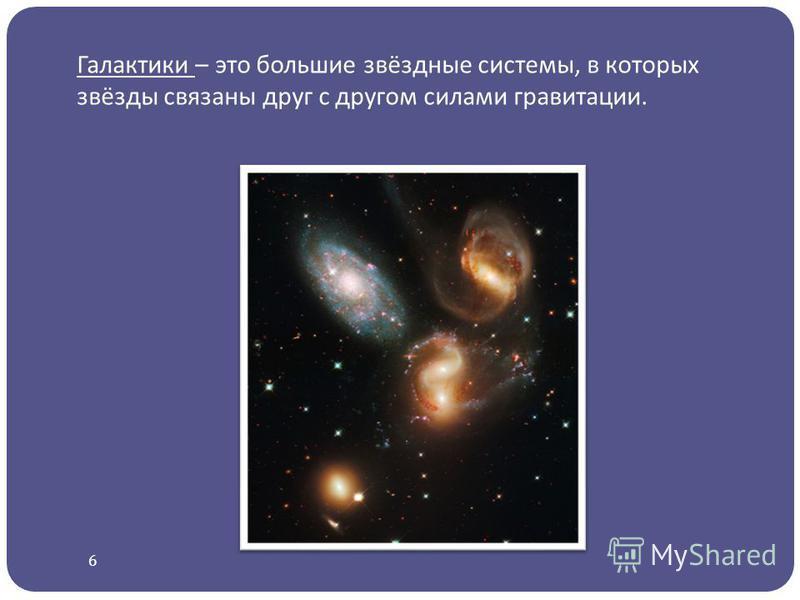 Галактики – это большие звёздные системы, в которых звёзды связаны друг с другом силами гравитации. 6