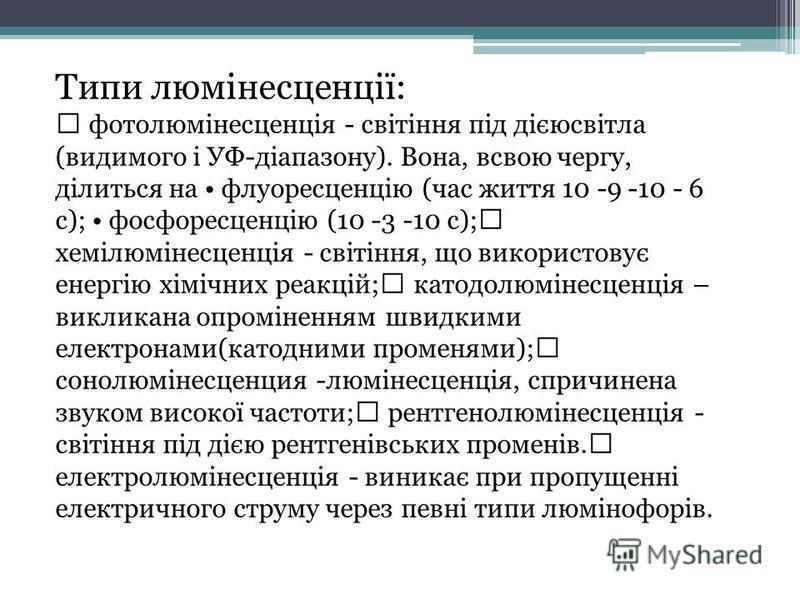 Типи люмінесценції: фотолюмінесценція - світіння під дієюсвітла (видимого і УФ-діапазону). Вона, всвою чергу, ділиться на флуоресценцію (час життя 10 -9 -10 - 6 с); фосфоресценцію (10 -3 -10 с); хемілюмінесценція - світіння, що використовує енергію х