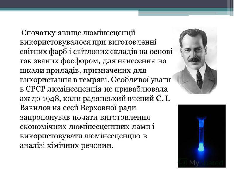 Спочатку явище люмінесценції використовувалося при виготовленні світних фарб і світлових складів на основі так званих фосфором, для нанесення на шкали приладів, призначених для використання в темряві. Особливої уваги в СРСР люмінесценція не приваблюв