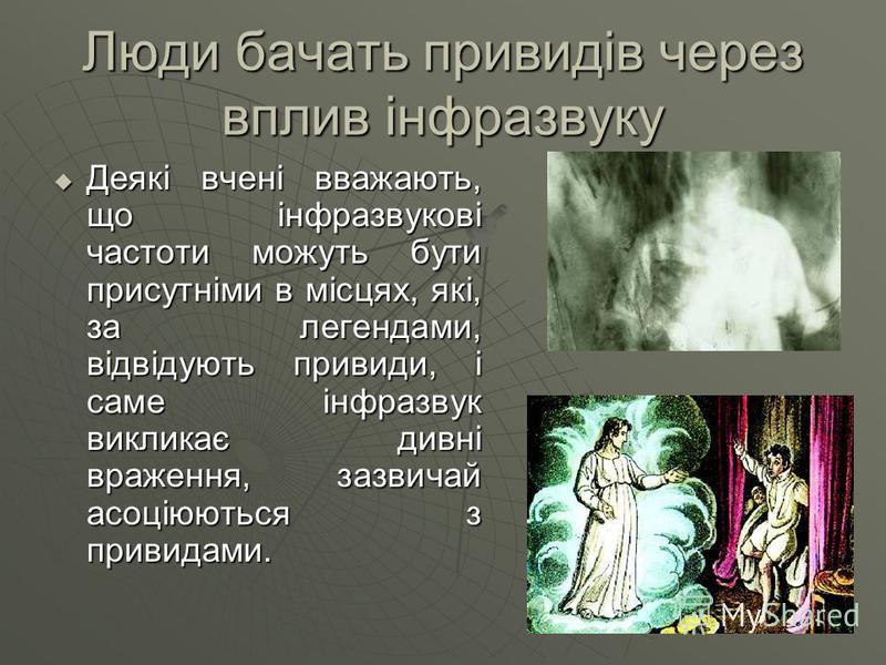 Люди бачать привидів через вплив інфразвуку Деякі вчені вважають, що інфразвукові частоти можуть бути присутніми в місцях, які, за легендами, відвідують привиди, і саме інфразвук викликає дивні враження, зазвичай асоціюються з привидами. Деякі вчені