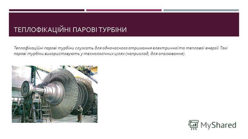ТЕПЛОФІКАЦІЙНІ ПАРОВІ ТУРБІНИ Теплофікаційні парові турбіни служать для одночасного отримання електричної та теплової енергії. Такі парові турбіни використовують у технологічних цілях ( наприклад, для опалювання ).