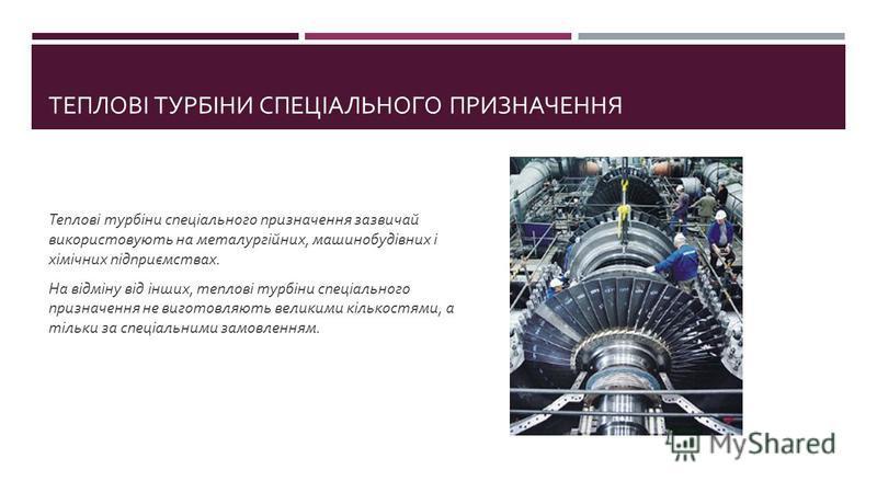 ТЕПЛОВІ ТУРБІНИ СПЕЦІАЛЬНОГО ПРИЗНАЧЕННЯ Теплові турбіни спеціального призначення зазвичай використовують на металургійних, машинобудівних і хімічних підприємствах. На відміну від інших, теплові турбіни спеціального призначення не виготовляють велики