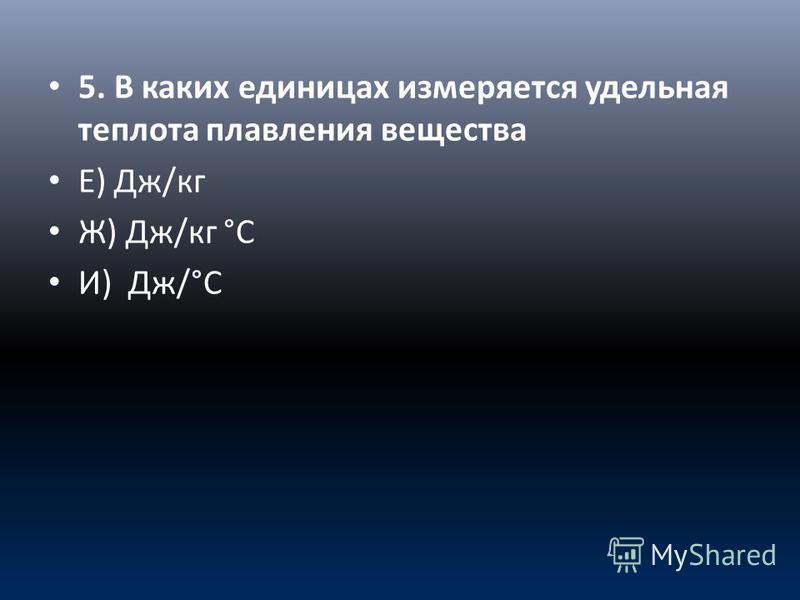 5. В каких единицах измеряется удельная теплота плавления вещества Е) Дж/кг Ж) Дж/кг °С И) Дж/°С
