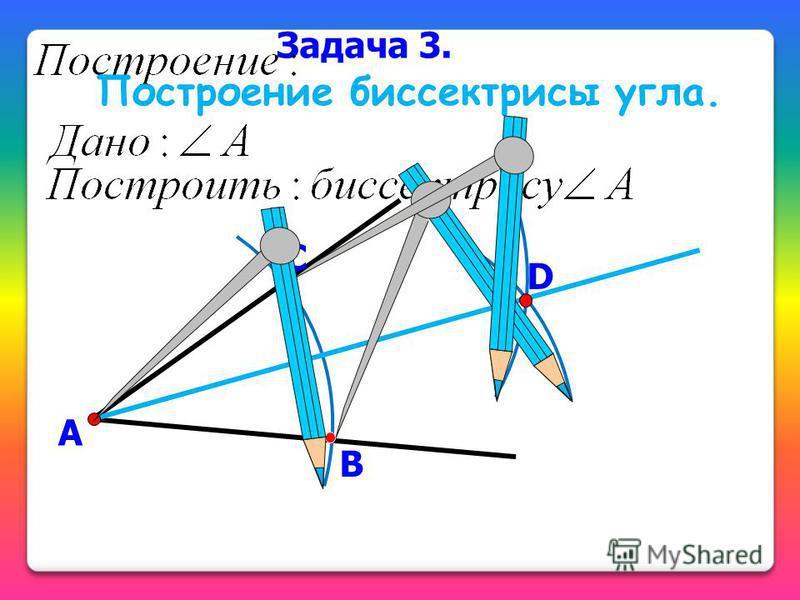 Задача 3. Построение биссектрисы угла. А В С D