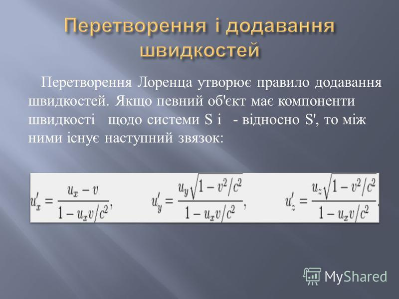 Перетворення Лоренца утворює правило додавання швидкостей. Якщо певний об ' єкт має компоненти швидкості щодо системи S і - відносно S', то між ними існує наступний звязок :