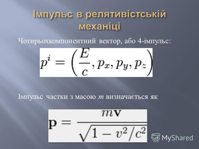 Чотирьохкомпонентний вектор, або 4- імпульс : Імпульс частки з масою m визначається як